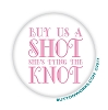 "Buy Us A Shot, She's Tying The Knot Pink 2.25"" Button  - stock # 2044"