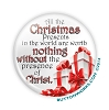 "Christmas, Nothing without Christ-White - 2.25"" Button  - stock # 1099"