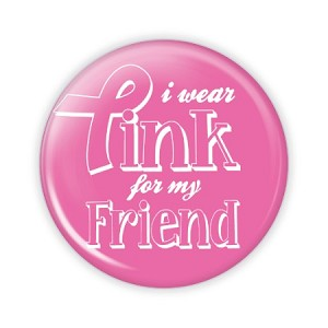 "I Wear Pink for my Friend 2.25"" Button  - stock # 809"