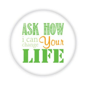 "Ask How I Can Change Your Life 2.25"" Button  - stock # 713"